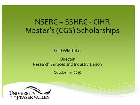 NSERC – SSHRC - CIHR Master's (CGS) Scholarships Brad Whittaker Director Research Services and Industry Liaison October 14, 2015.