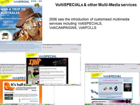 VoltiSPECIALs & other Multi-Media services 2006 saw the introduction of customised multimedia services including VoltiSPECIALS, VoltiCAMPAIGNS, VoltiPOLLS.