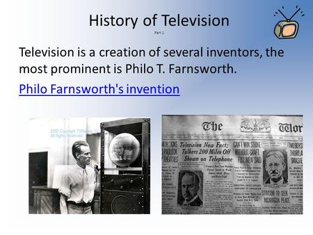 History of Television Part 1 Television is a creation of several inventors, the most prominent is Philo T. Farnsworth. Philo Farnsworth's invention.