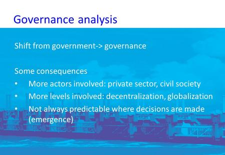 Governance analysis Shift from government-> governance Some consequences More actors involved: private sector, civil society More levels involved: decentralization,