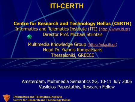 Informatics and Telematics Institute Centre for Research and Technology Hellas ITI-CERTH Amsterdam, Multimedia Semantics XG, 10-11 July 2006 Vasileios.