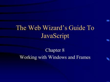 The Web Wizard's Guide To JavaScript Chapter 8 Working with Windows and Frames.
