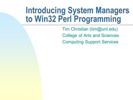 Introducing System Managers to Win32 Perl Programming Tim Christian College of Arts and Sciences Computing Support Services.