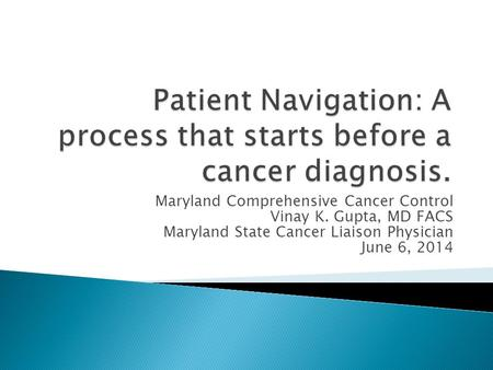 Maryland Comprehensive Cancer Control Vinay K. Gupta, MD FACS Maryland State Cancer Liaison Physician June 6, 2014.