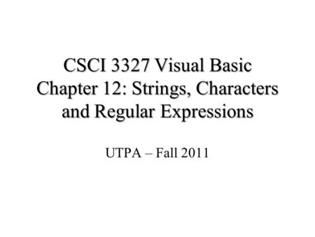 CSCI 3327 Visual Basic Chapter 12: Strings, Characters and Regular Expressions UTPA – Fall 2011.