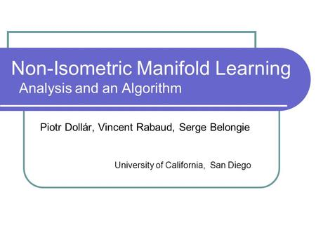 Non-Isometric Manifold Learning Analysis and an Algorithm Piotr Dollár, Vincent Rabaud, Serge Belongie University of California, San Diego.