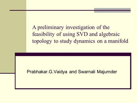 Prabhakar.G.Vaidya and Swarnali Majumder A preliminary investigation of the feasibility of using SVD and algebraic topology to study dynamics on a manifold.