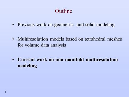 1 Outline Previous work on geometric and solid modeling Multiresolution models based on tetrahedral meshes for volume data analysis Current work on non-manifold.