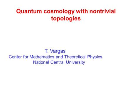 Quantum cosmology with nontrivial topologies T. Vargas Center for Mathematics and Theoretical Physics National Central University.