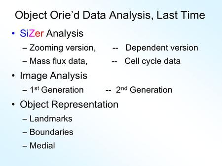 Object Orie'd Data Analysis, Last Time SiZer Analysis –Zooming version, -- Dependent version –Mass flux data, -- Cell cycle data Image Analysis –1 st Generation.