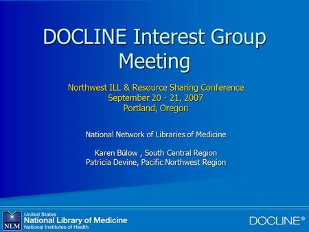 DOCLINE Interest Group Meeting Northwest ILL & Resource Sharing Conference September 20 - 21, 2007 Portland, Oregon National Network of Libraries of Medicine.