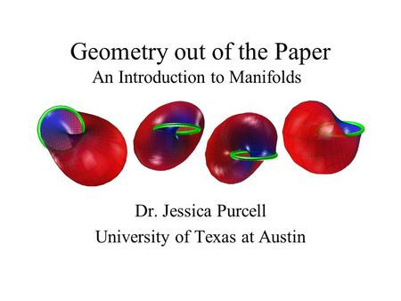 Geometry out of the Paper Dr. Jessica Purcell University of Texas at Austin An Introduction to Manifolds.