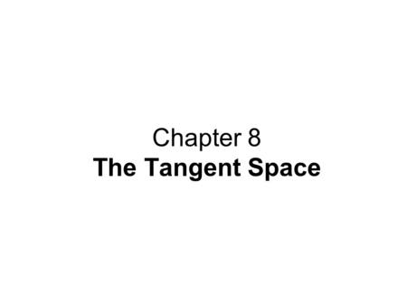 Chapter 8 The Tangent Space. Contents: 8.1 The Tangent Space at a Point 8.2 The Differential of a Map 8.3 The Chain Rule 8.4 Bases for the Tangent Space.