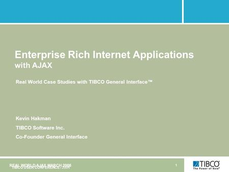 REAL WORLD AJAX MARCH 2006 1 TIBCO USER CONFERENCE / 2004 Enterprise Rich Internet Applications with AJAX Real World Case Studies with TIBCO General Interface™