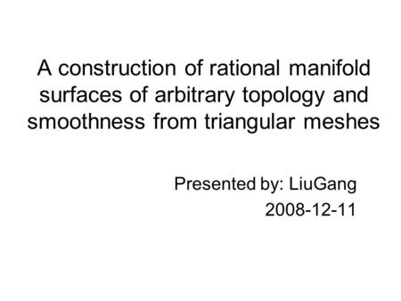 A construction of rational manifold surfaces of arbitrary topology and smoothness from triangular meshes Presented by: LiuGang 2008-12-11.