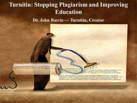 Turnitin: Stopping Plagiarism and Improving Education Dr. John Barrie — Turnitin, Creator.