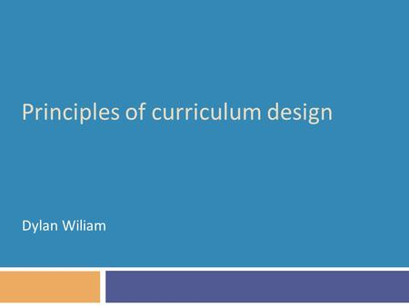 Principles of curriculum design Dylan Wiliam. Why do we educate young people?  Broad views on the philosophy of education (Williams, 1961)  Transmission.