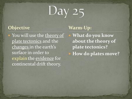 Objective You will use the theory of plate tectonics and the changes in the earth's surface in order to explain the evidence for continental drift theory.