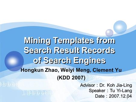 LOGO 1 Mining Templates from Search Result Records of Search Engines Advisor : Dr. Koh Jia-Ling Speaker : Tu Yi-Lang Date : 2007.12.04 Hongkun Zhao, Weiyi.