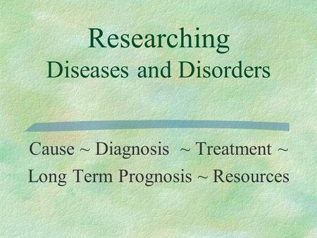 Researching Diseases and Disorders Cause ~ Diagnosis ~ Treatment ~ Long Term Prognosis ~ Resources.
