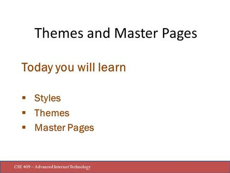 CSE 409 – Advanced Internet Technology Today you will learn  Styles  Themes  Master Pages Themes and Master Pages.