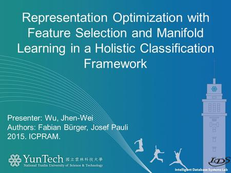Intelligent Database Systems Lab Presenter: Wu, Jhen-Wei Authors: Fabian Bürger, Josef Pauli 2015. ICPRAM. Representation Optimization with Feature Selection.
