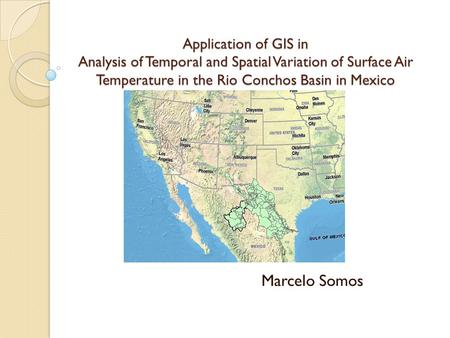 Application of GIS in Analysis of Temporal and Spatial Variation of Surface Air Temperature in the Rio Conchos Basin in Mexico Marcelo Somos.