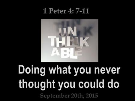 Doing what you never thought you could do September 20th, 2015 1 Peter 4: 7-11.