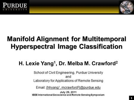 1 Manifold Alignment for Multitemporal Hyperspectral Image Classification H. Lexie Yang 1, Dr. Melba M. Crawford 2 School of Civil Engineering, Purdue.