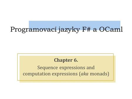 Programovací jazyky F# a OCaml Chapter 6. Sequence expressions and computation expressions (aka monads)