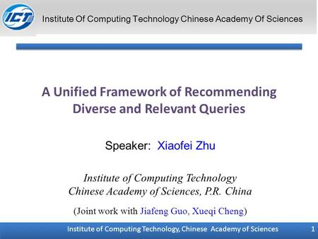 Institute of Computing Technology, Chinese Academy of Sciences 1 A Unified Framework of Recommending Diverse and Relevant Queries Speaker: Xiaofei Zhu.