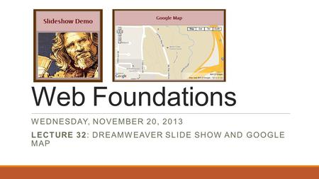 Web Foundations WEDNESDAY, NOVEMBER 20, 2013 LECTURE 32: DREAMWEAVER SLIDE SHOW AND GOOGLE MAP.