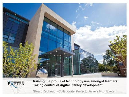 Raising the profile of technology use amongst learners: Taking control of digital literacy development. Stuart Redhead - Collaborate Project, University.