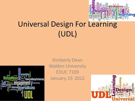 Universal Design For Learning (UDL) Kimberly Dean Walden University EDUC 7109 January 15, 2012.