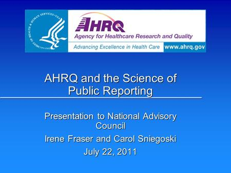 AHRQ and the Science of Public Reporting Presentation to National Advisory Council Irene Fraser and Carol Sniegoski July 22, 2011.