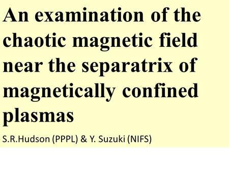 An examination of the chaotic magnetic field near the separatrix of magnetically confined plasmas S.R.Hudson (PPPL) & Y. Suzuki (NIFS)