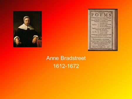 Anne Bradstreet 1612-1672. America's First Poet Anne Bradstreet Born in Northampton, England 1612 to Thomas Dudley and Dorothy Yorke Dudley At 16 she.