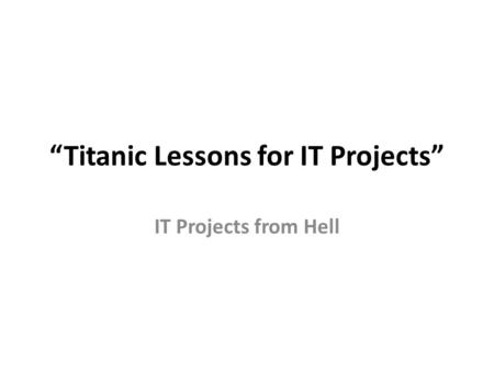 """Titanic Lessons for IT Projects"" IT Projects from Hell."