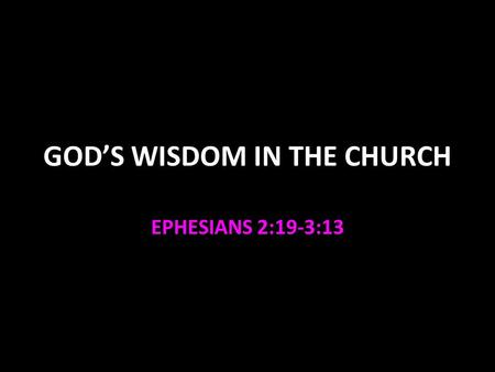 GOD'S WISDOM IN THE CHURCH EPHESIANS 2:19-3:13. God's Wisdom in the Church The church is a spiritual house 1 Peter 2:4-8 Christ is the foundation 1 Cor.