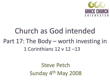 Church as God intended Steve Petch Sunday 4 th May 2008 Part 17: The Body – worth investing in 1 Corinthians 12 v 12 –13.