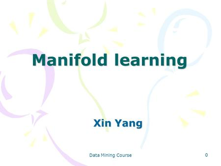 Data Mining Course 0 Manifold learning Xin Yang. Data Mining Course 1 Outline Manifold and Manifold Learning Classical Dimensionality Reduction Semi-Supervised.