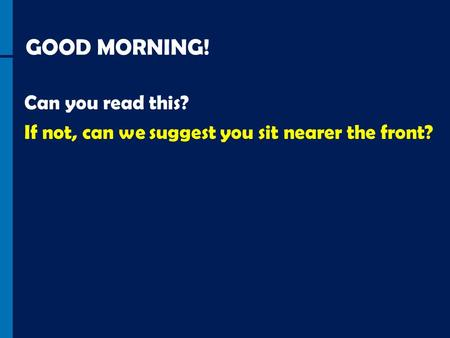 GOOD MORNING! Can you read this? If not, can we suggest you sit nearer the front?