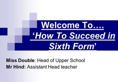 Welcome To…. 'How To Succeed in Sixth Form' Miss Double: Head of Upper School Mr Hind: Assistant Head teacher.
