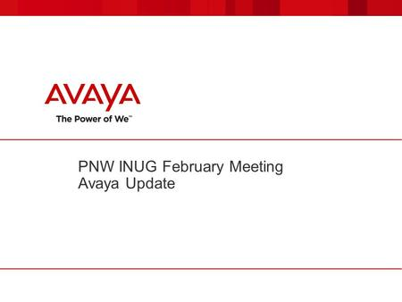 PNW INUG February Meeting Avaya Update. © 2011 Avaya Inc. All rights reserved. 22 IAUG February Meeting Avaya Update  Introduce additions in Washington.