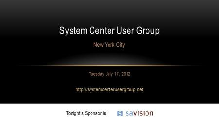 Tuesday July 17, 2012  System Center User Group New York City Tonight's Sponsor is.