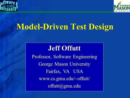 Model-Driven Test Design Jeff Offutt Professor, Software Engineering George Mason University Fairfax, VA USA