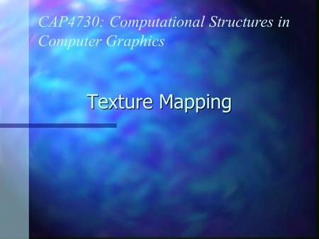 Texture Mapping CAP4730: Computational Structures in Computer Graphics.