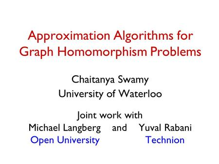 Approximation Algorithms for Graph Homomorphism Problems Chaitanya Swamy University of Waterloo Joint work with Michael Langberg and Yuval Rabani Open.
