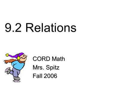 9.2 Relations CORD Math Mrs. Spitz Fall 2006. Objectives Identify the domain, range and inverse of a relation, and Show relations as sets of ordered pairs.