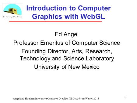 1 Introduction to Computer Graphics with WebGL Ed Angel Professor Emeritus of Computer Science Founding Director, Arts, Research, Technology and Science.